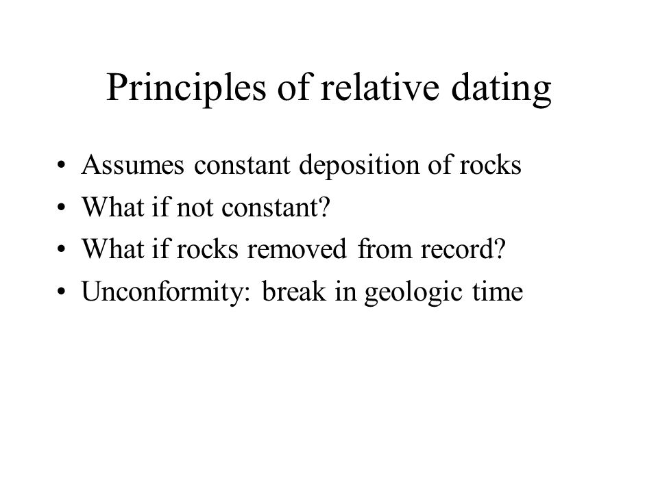 Principles of relative dating Assumes constant deposition of rocks What if not constant? What if rocks removed from record? Unconformity: break in geo