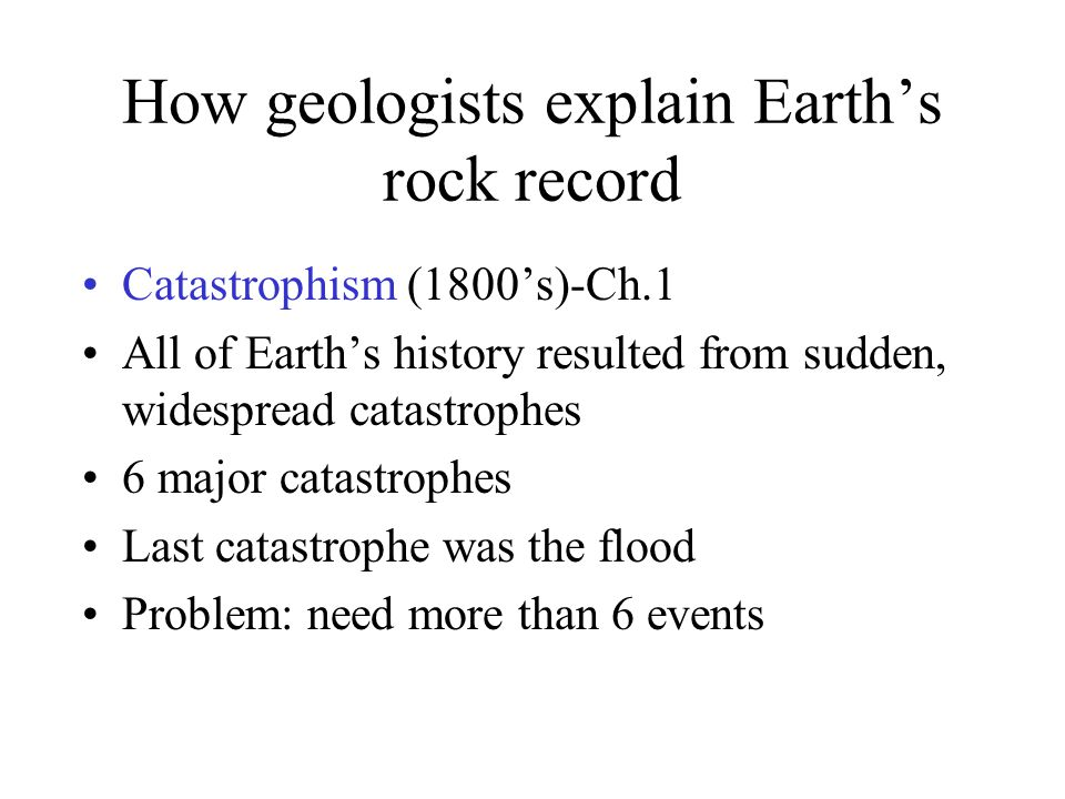 How geologists explain Earth's rock record Catastrophism (1800's)-Ch.1 All of Earth's history resulted from sudden, widespread catastrophes 6 major ca
