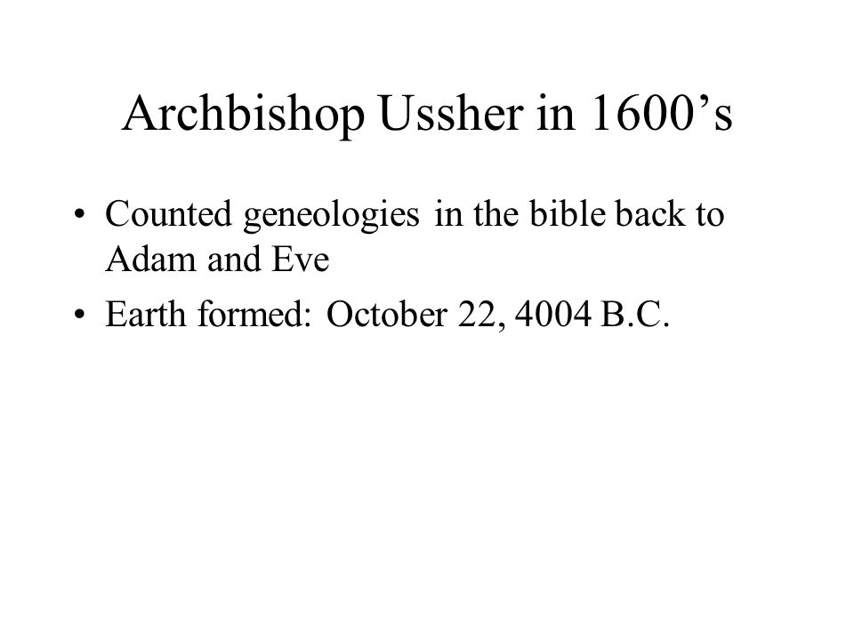 Archbishop Ussher in 1600's Counted geneologies in the bible back to Adam and Eve Earth formed: October 22, 4004 B.C.