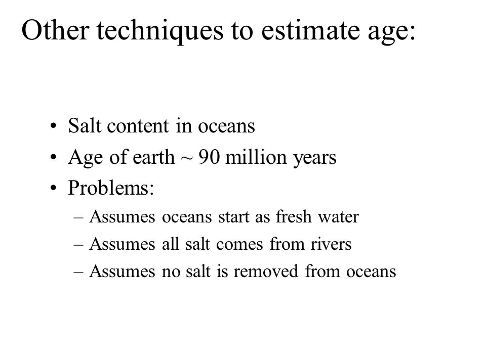 Other techniques to estimate age: Salt content in oceans Age of earth ~ 90 million years Problems: –Assumes oceans start as fresh water –Assumes all s