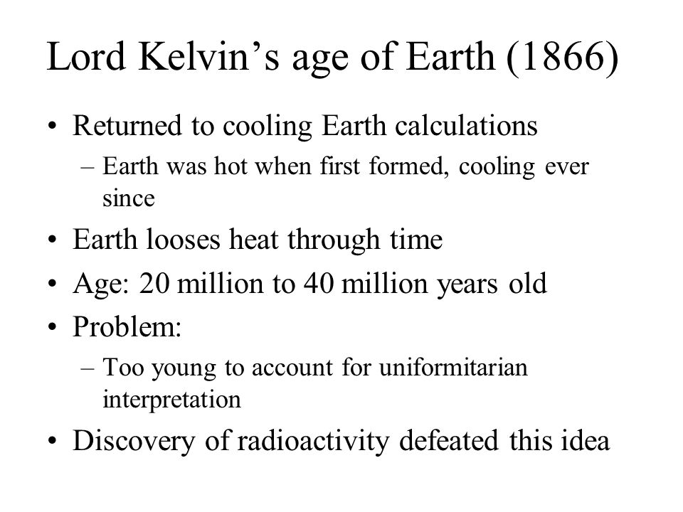 Lord Kelvin's age of Earth (1866) Returned to cooling Earth calculations –Earth was hot when first formed, cooling ever since Earth looses heat throug