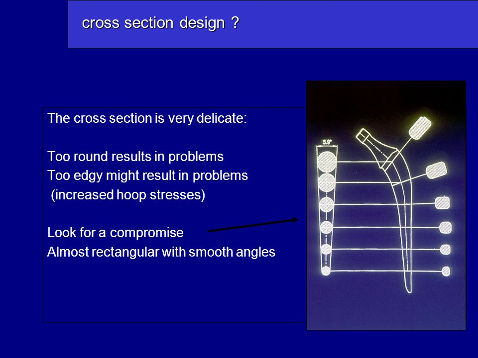 The cross section is very delicate: Too round results in problems Too edgy might result in problems (increased hoop stresses) Look for a compromise Almost rectangular with smooth angles cross section design ?