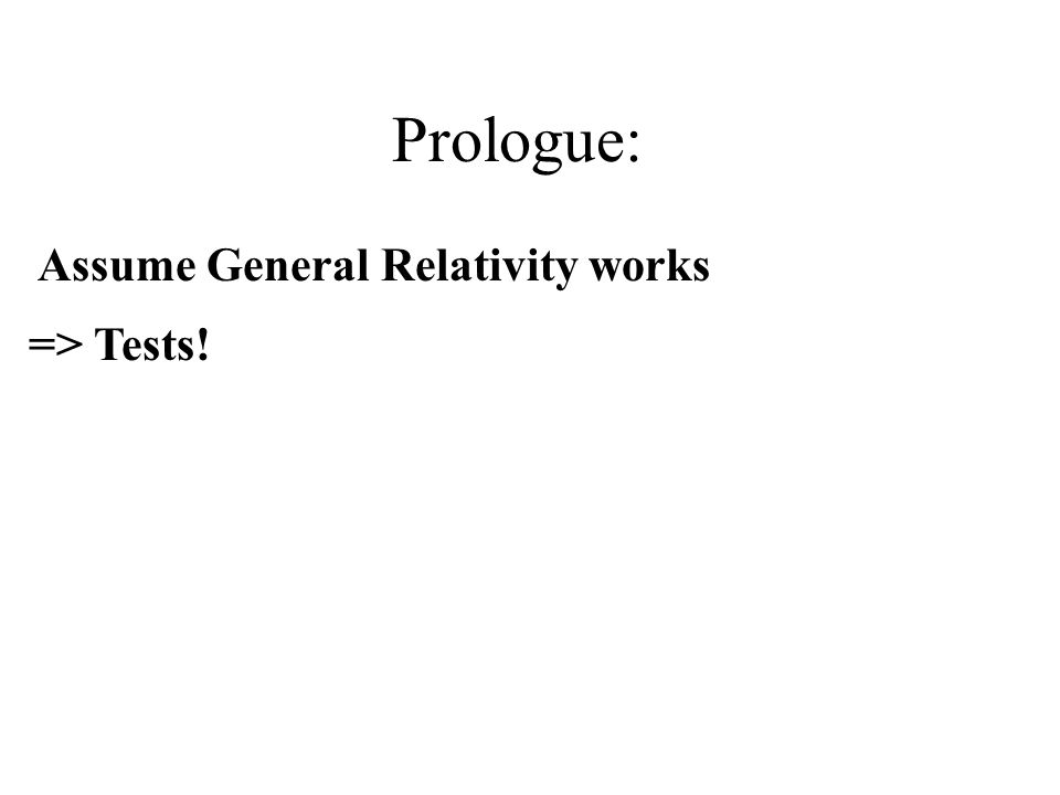 Prologue: => Tests! Assume General Relativity works