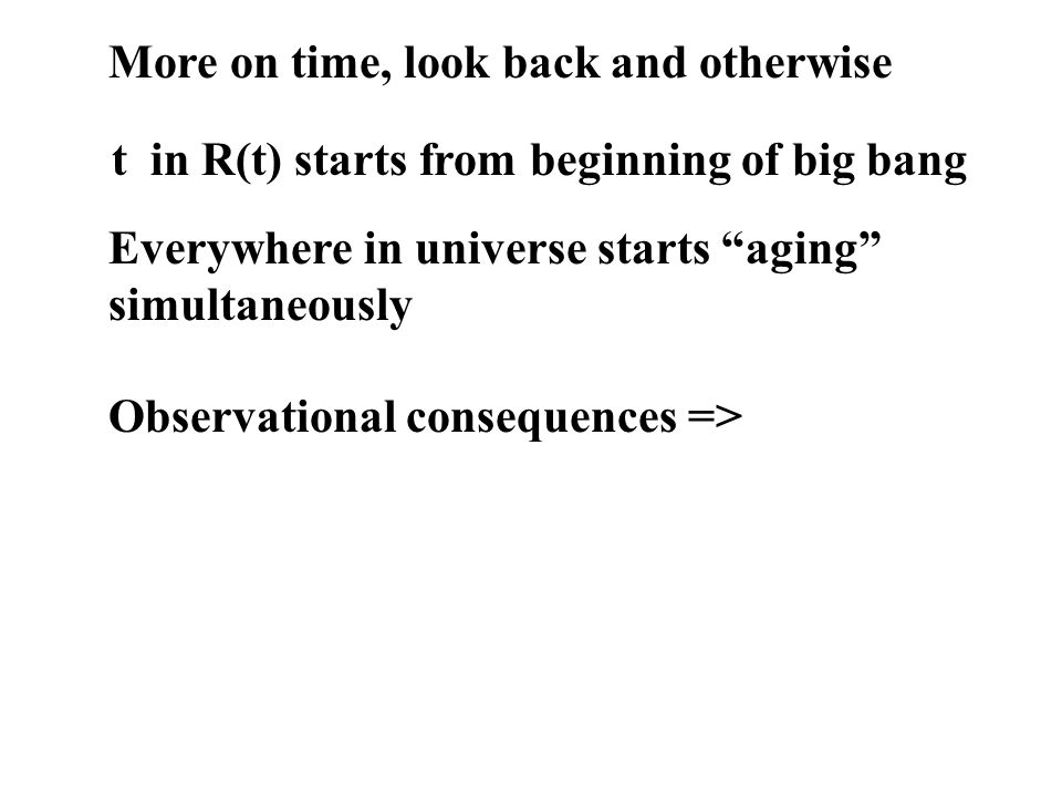 More on time, look back and otherwise t in R(t) starts from beginning of big bang Everywhere in universe starts aging simultaneously Observational consequences =>