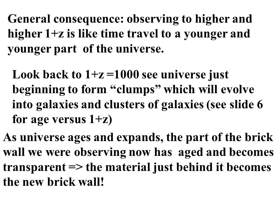 General consequence: observing to higher and higher 1+z is like time travel to a younger and younger part of the universe.