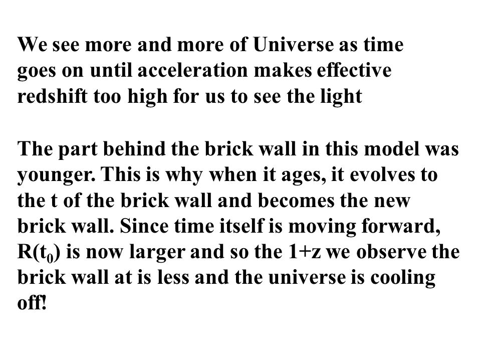 We see more and more of Universe as time goes on until acceleration makes effective redshift too high for us to see the light The part behind the brick wall in this model was younger.