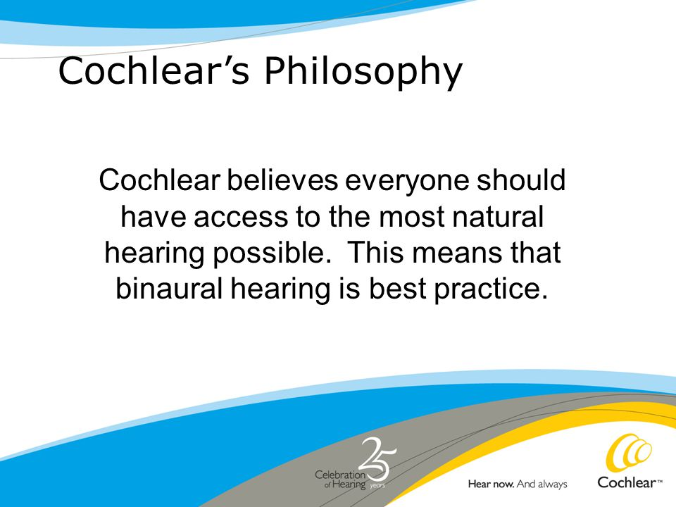 Cochlear's Philosophy Cochlear believes everyone should have access to the most natural hearing possible.