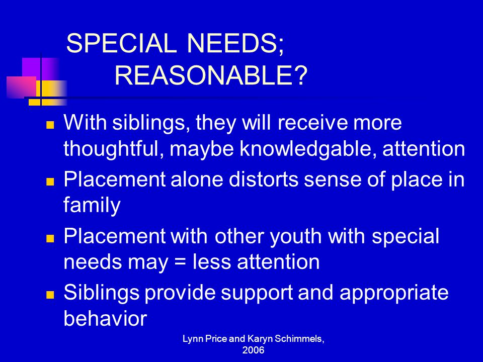 Lynn Price and Karyn Schimmels, 2006 SPECIAL NEEDS; REASONABLE? With siblings, they will receive more thoughtful, maybe knowledgable, attention Placem