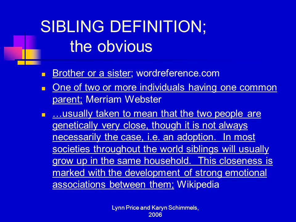 Lynn Price and Karyn Schimmels, 2006 SIBLING DEFINITION; the obvious Brother or a sister; wordreference.com One of two or more individuals having one
