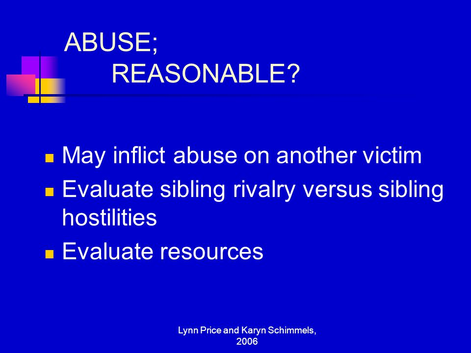 Lynn Price and Karyn Schimmels, 2006 ABUSE; REASONABLE? May inflict abuse on another victim Evaluate sibling rivalry versus sibling hostilities Evalua