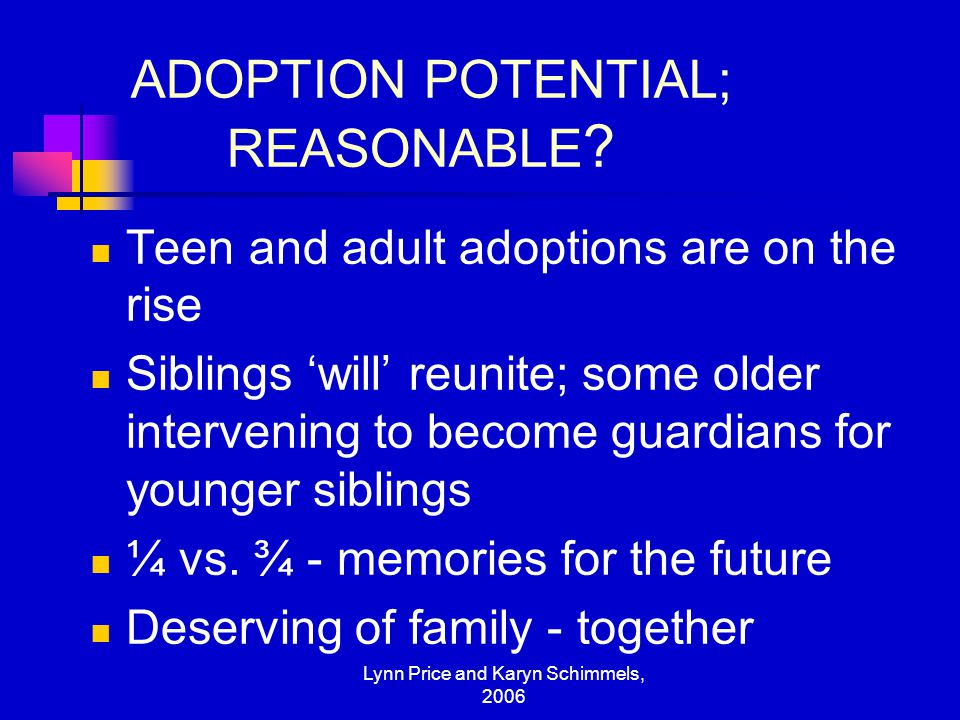Lynn Price and Karyn Schimmels, 2006 ADOPTION POTENTIAL; REASONABLE ? Teen and adult adoptions are on the rise Siblings 'will' reunite; some older int