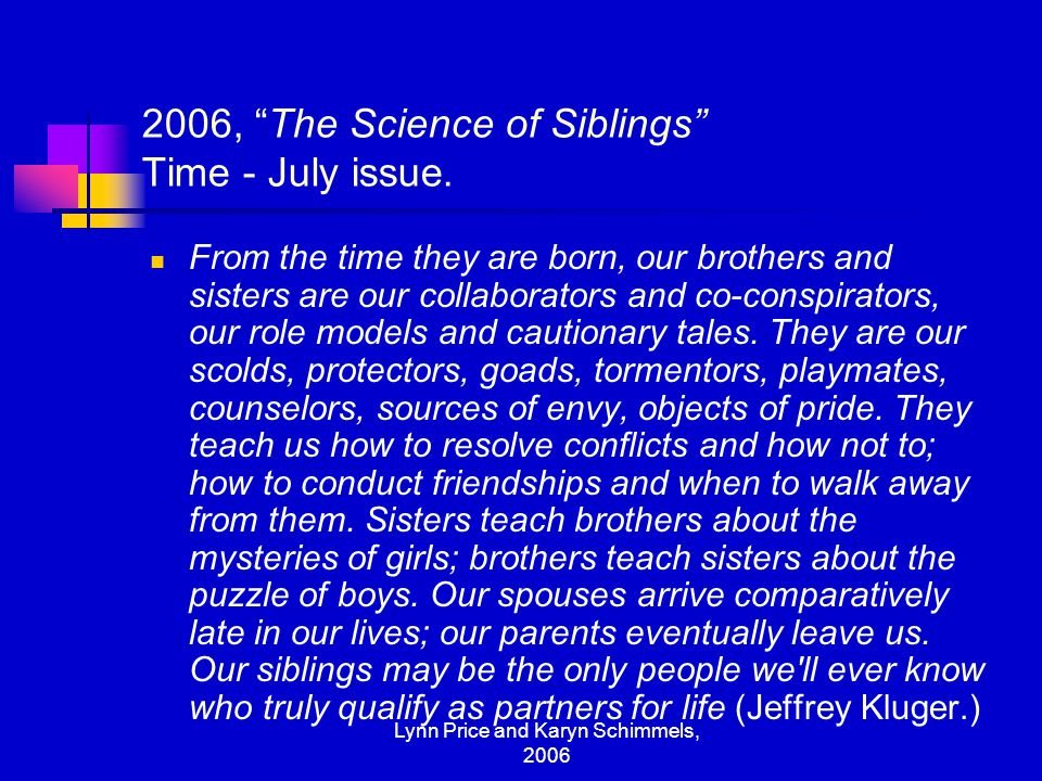 "Lynn Price and Karyn Schimmels, 2006 2006, ""The Science of Siblings"" Time - July issue. From the time they are born, our brothers and sisters are our"