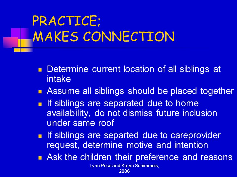 Lynn Price and Karyn Schimmels, 2006 PRACTICE; MAKES CONNECTION Determine current location of all siblings at intake Assume all siblings should be pla