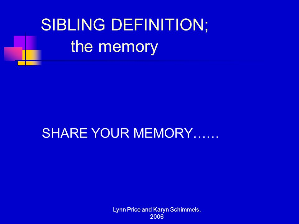 Lynn Price and Karyn Schimmels, 2006 SIBLING DEFINITION; the memory SHARE YOUR MEMORY……