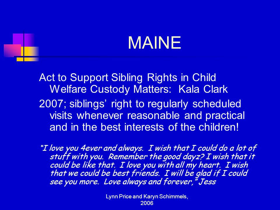 Lynn Price and Karyn Schimmels, 2006 MAINE Act to Support Sibling Rights in Child Welfare Custody Matters: Kala Clark 2007; siblings' right to regular