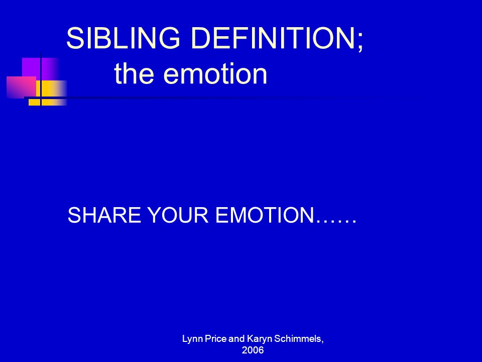 Lynn Price and Karyn Schimmels, 2006 SIBLING DEFINITION; the emotion SHARE YOUR EMOTION……