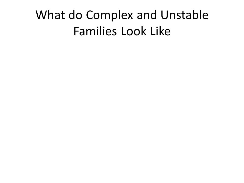What do Complex and Unstable Families Look Like