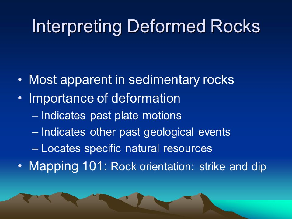 Interpreting Deformed Rocks Most apparent in sedimentary rocks Importance of deformation –Indicates past plate motions –Indicates other past geologica