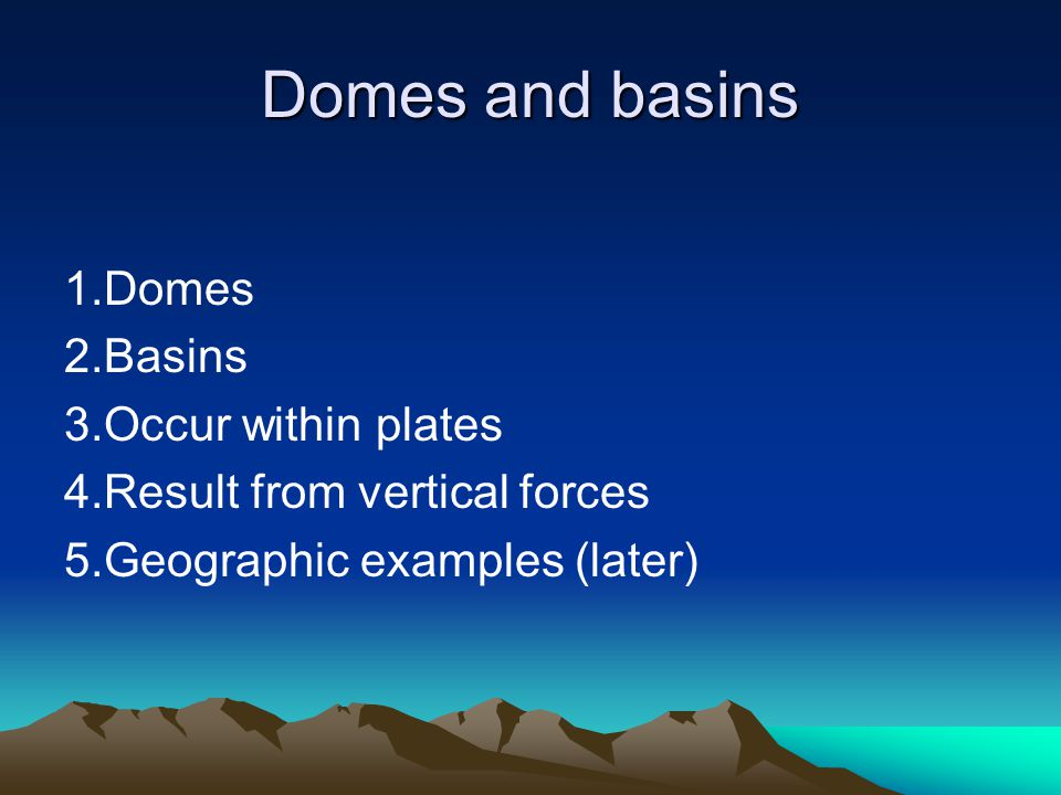 Domes and basins 1.Domes 2.Basins 3.Occur within plates 4.Result from vertical forces 5.Geographic examples (later)