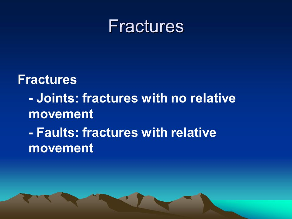 Fractures Fractures - Joints: fractures with no relative movement - Faults: fractures with relative movement