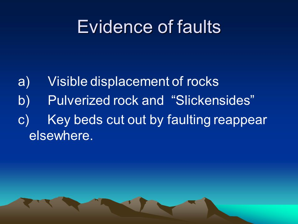 "Evidence of faults a)Visible displacement of rocks b)Pulverized rock and ""Slickensides"" c) Key beds cut out by faulting reappear elsewhere."
