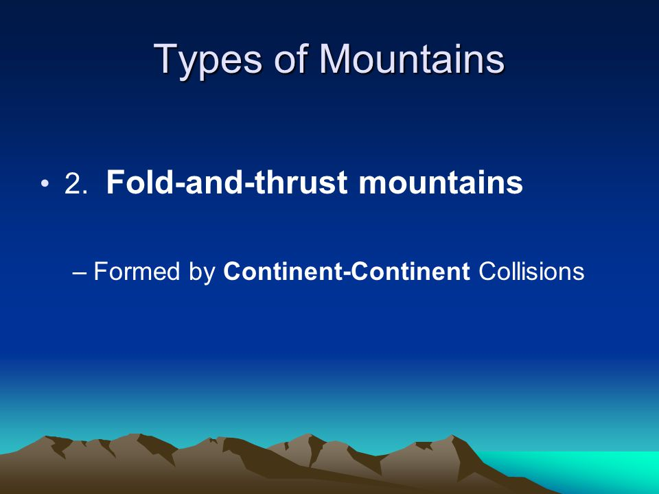 Types of Mountains 2. Fold-and-thrust mountains –Formed by Continent-Continent Collisions