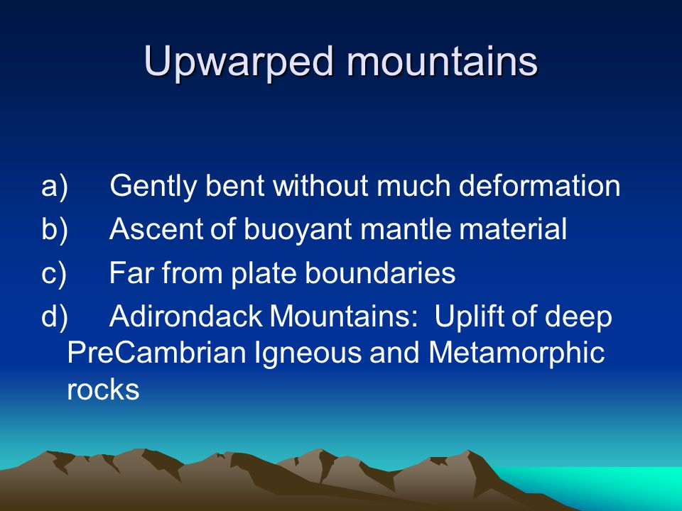 Upwarped mountains a)Gently bent without much deformation b)Ascent of buoyant mantle material c) Far from plate boundaries d)Adirondack Mountains: Upl