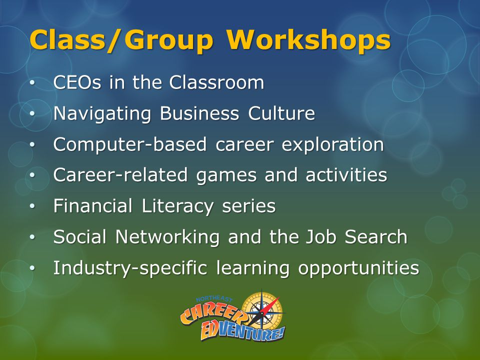 Class/Group Workshops CEOs in the Classroom CEOs in the Classroom Navigating Business Culture Navigating Business Culture Computer-based career exploration Computer-based career exploration Career-related games and activities Career-related games and activities Financial Literacy series Financial Literacy series Social Networking and the Job Search Social Networking and the Job Search Industry-specific learning opportunities Industry-specific learning opportunities