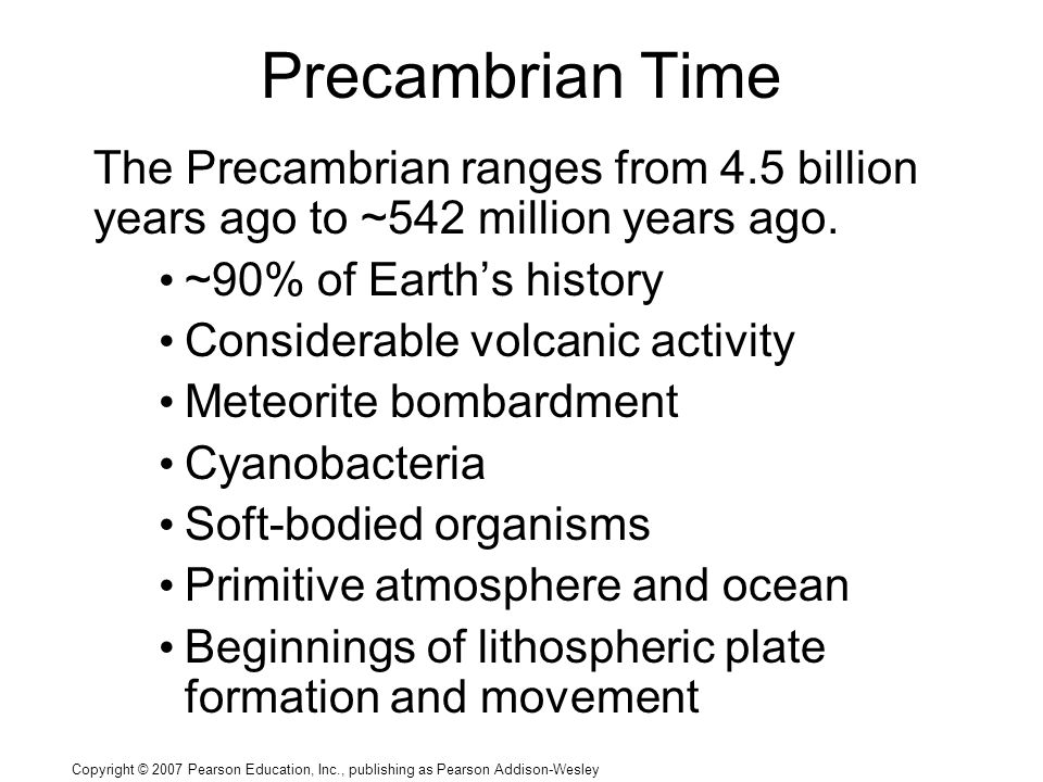 Copyright © 2007 Pearson Education, Inc., publishing as Pearson Addison-Wesley Precambrian Time The Precambrian ranges from 4.5 billion years ago to ~542 million years ago.