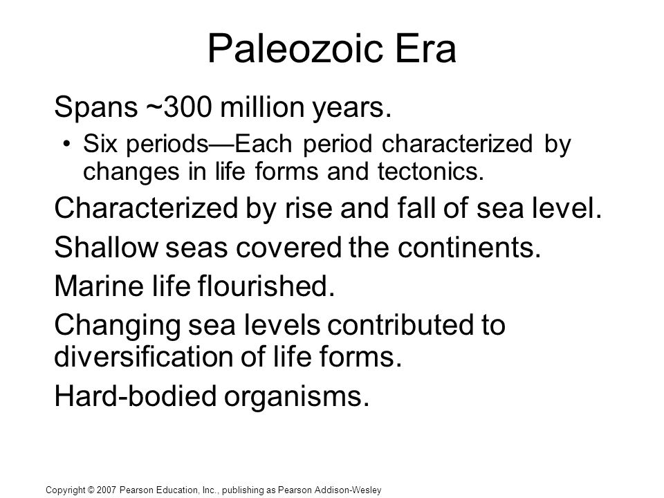 Copyright © 2007 Pearson Education, Inc., publishing as Pearson Addison-Wesley Paleozoic Era Spans ~300 million years. Six periods—Each period charact