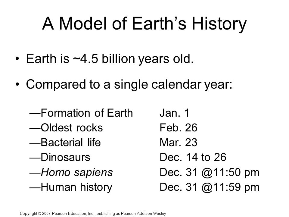 Copyright © 2007 Pearson Education, Inc., publishing as Pearson Addison-Wesley A Model of Earth's History Earth is ~4.5 billion years old.