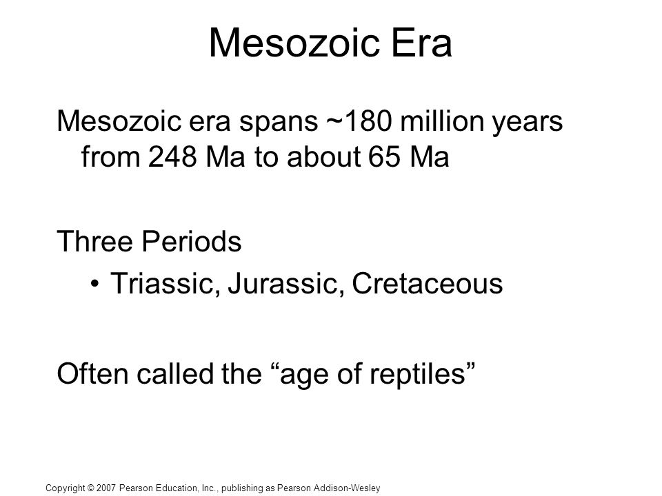 Copyright © 2007 Pearson Education, Inc., publishing as Pearson Addison-Wesley Mesozoic Era Mesozoic era spans ~180 million years from 248 Ma to about 65 Ma Three Periods Triassic, Jurassic, Cretaceous Often called the age of reptiles