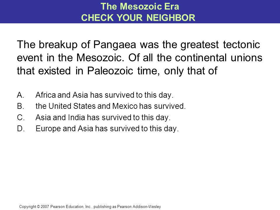 Copyright © 2007 Pearson Education, Inc., publishing as Pearson Addison-Wesley The breakup of Pangaea was the greatest tectonic event in the Mesozoic.