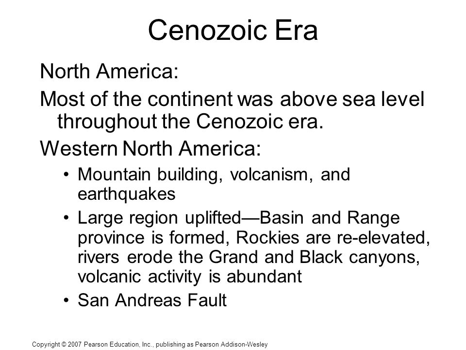 Copyright © 2007 Pearson Education, Inc., publishing as Pearson Addison-Wesley Cenozoic Era North America: Most of the continent was above sea level throughout the Cenozoic era.
