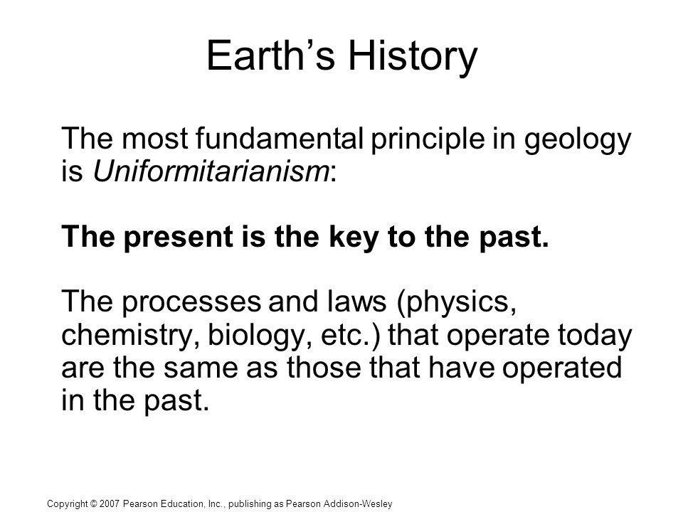 Copyright © 2007 Pearson Education, Inc., publishing as Pearson Addison-Wesley Earth's History The most fundamental principle in geology is Uniformitarianism: The present is the key to the past.