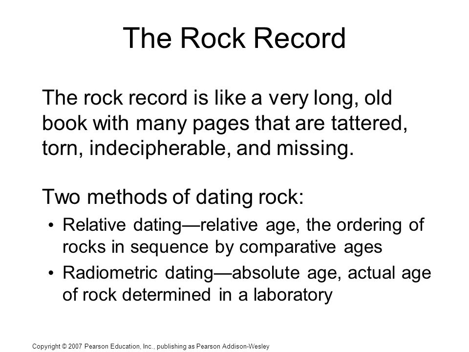 Copyright © 2007 Pearson Education, Inc., publishing as Pearson Addison-Wesley The Rock Record The rock record is like a very long, old book with many pages that are tattered, torn, indecipherable, and missing.