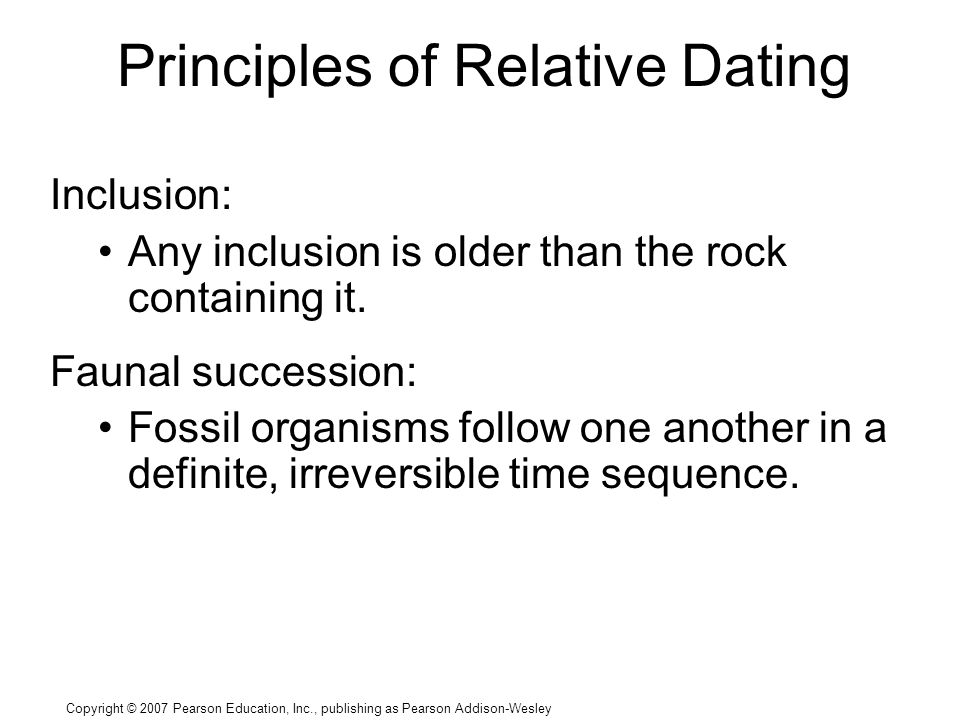 Copyright © 2007 Pearson Education, Inc., publishing as Pearson Addison-Wesley Principles of Relative Dating Inclusion: Any inclusion is older than the rock containing it.