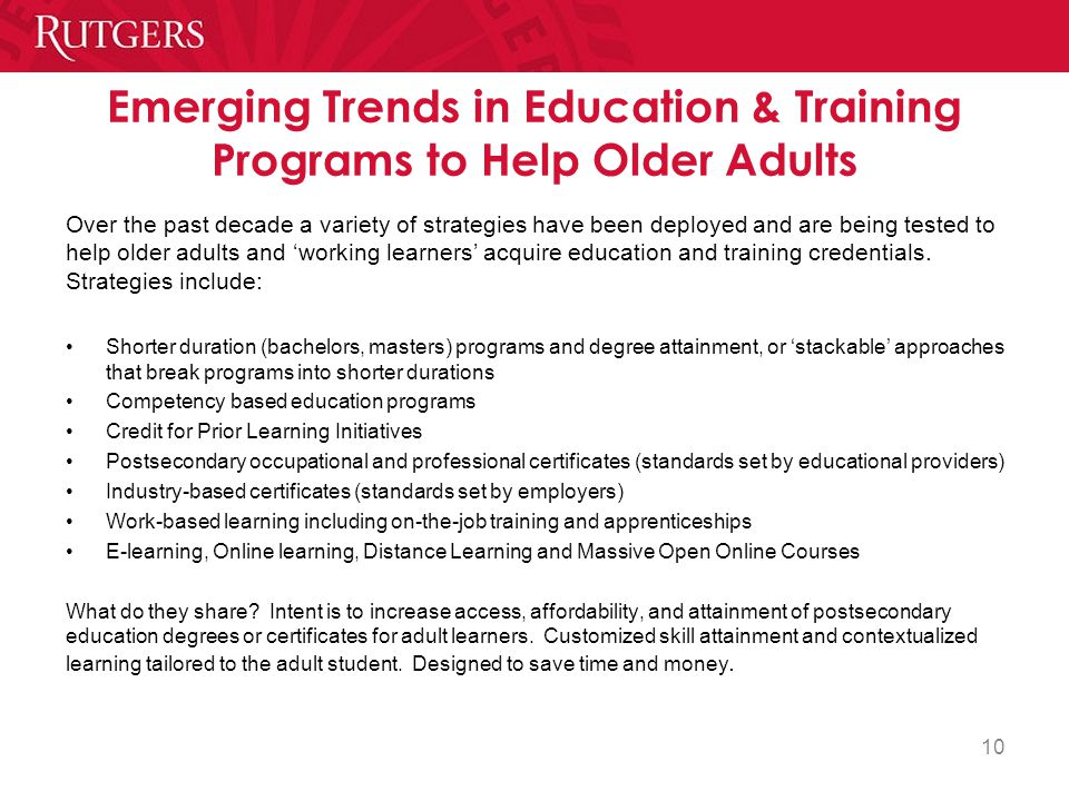 Emerging Trends in Education & Training Programs to Help Older Adults Over the past decade a variety of strategies have been deployed and are being tested to help older adults and 'working learners' acquire education and training credentials.
