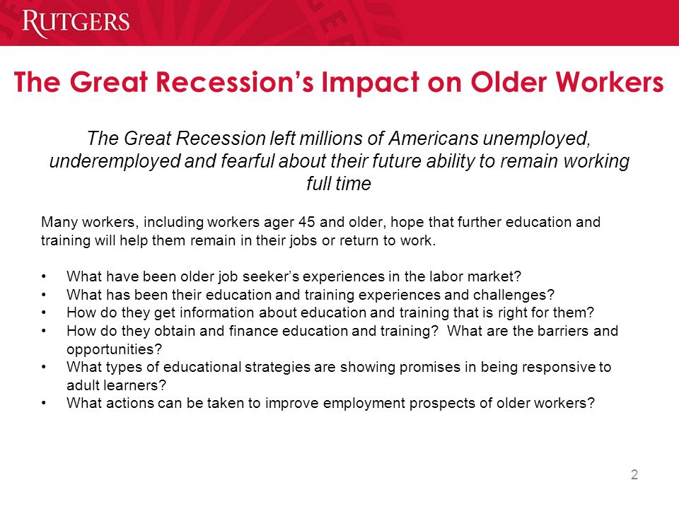 2 The Great Recession's Impact on Older Workers The Great Recession left millions of Americans unemployed, underemployed and fearful about their future ability to remain working full time Many workers, including workers ager 45 and older, hope that further education and training will help them remain in their jobs or return to work.