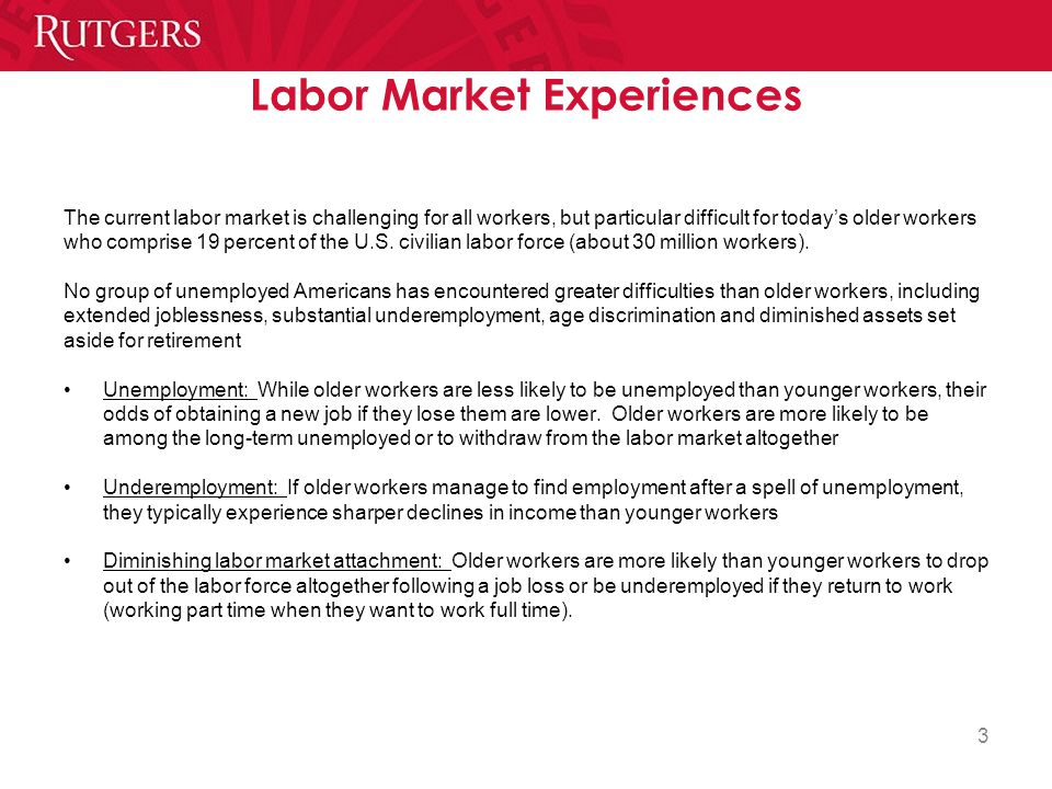 3 Labor Market Experiences The current labor market is challenging for all workers, but particular difficult for today's older workers who comprise 19 percent of the U.S.