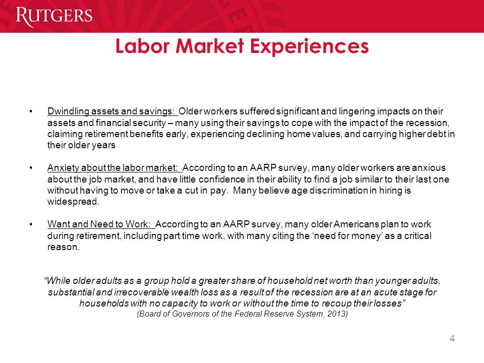 4 Labor Market Experiences Dwindling assets and savings: Older workers suffered significant and lingering impacts on their assets and financial security – many using their savings to cope with the impact of the recession, claiming retirement benefits early, experiencing declining home values, and carrying higher debt in their older years Anxiety about the labor market: According to an AARP survey, many older workers are anxious about the job market, and have little confidence in their ability to find a job similar to their last one without having to move or take a cut in pay.
