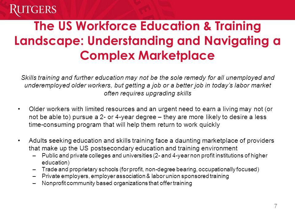 7 The US Workforce Education & Training Landscape: Understanding and Navigating a Complex Marketplace Skills training and further education may not be the sole remedy for all unemployed and underemployed older workers, but getting a job or a better job in today's labor market often requires upgrading skills Older workers with limited resources and an urgent need to earn a living may not (or not be able to) pursue a 2- or 4-year degree – they are more likely to desire a less time-consuming program that will help them return to work quickly Adults seeking education and skills training face a daunting marketplace of providers that make up the US postsecondary education and training environment –Public and private colleges and universities (2- and 4-year non profit institutions of higher education) –Trade and proprietary schools (for profit, non-degree bearing, occupationally focused) –Private employers, employer association & labor union sponsored training –Nonprofit community based organizations that offer training