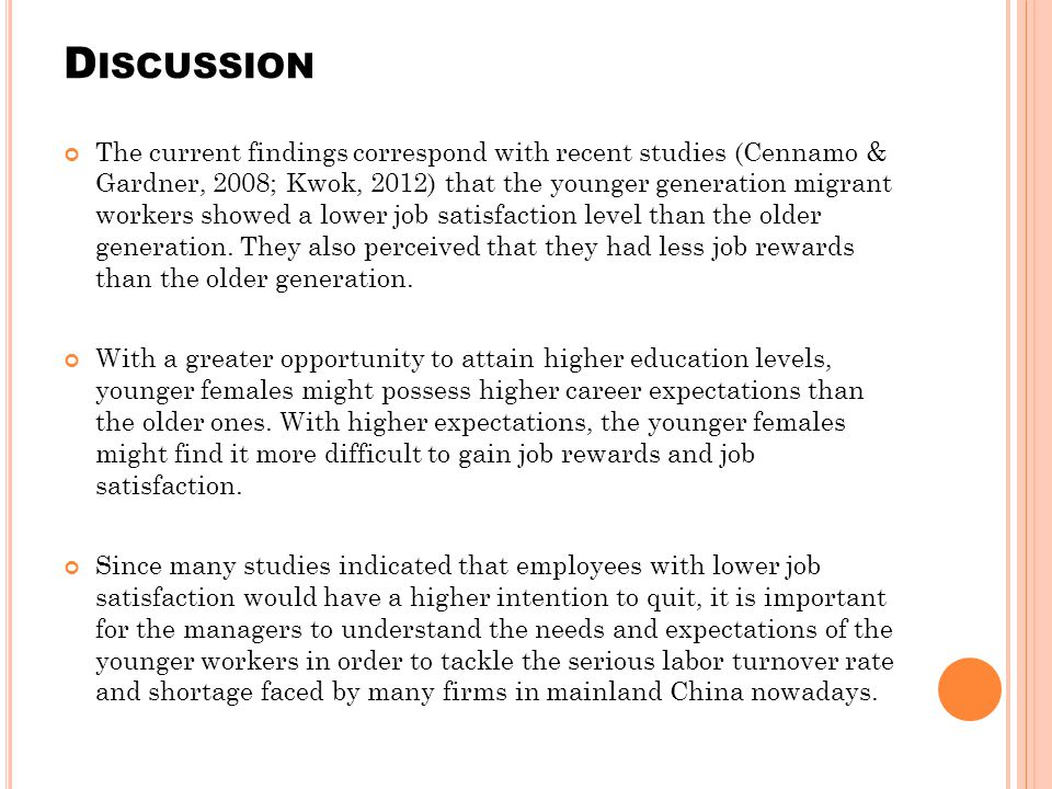 D ISCUSSION The current findings correspond with recent studies (Cennamo & Gardner, 2008; Kwok, 2012) that the younger generation migrant workers showed a lower job satisfaction level than the older generation.