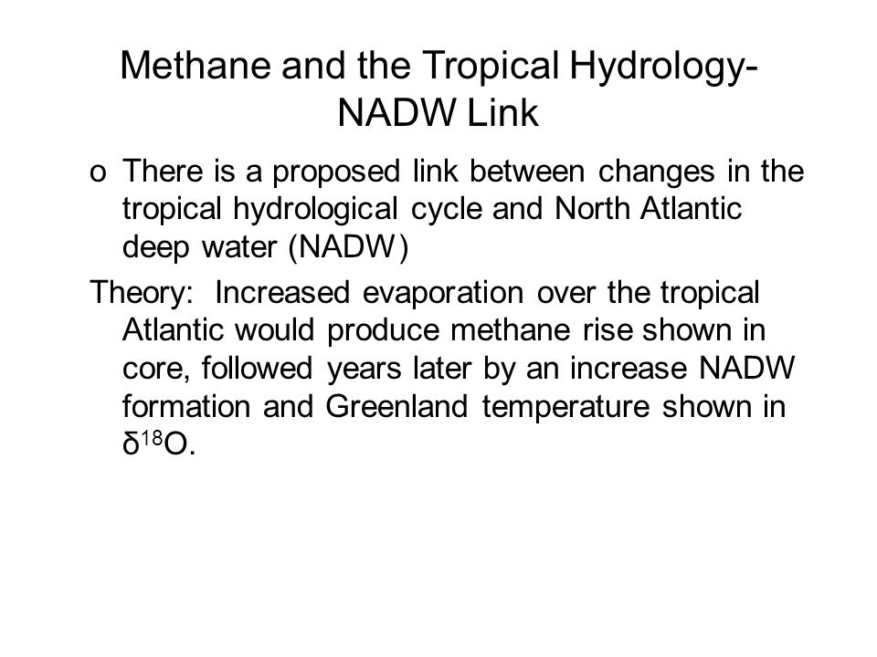 oThere is a proposed link between changes in the tropical hydrological cycle and North Atlantic deep water (NADW) Theory: Increased evaporation over the tropical Atlantic would produce methane rise shown in core, followed years later by an increase NADW formation and Greenland temperature shown in δ 18 O.