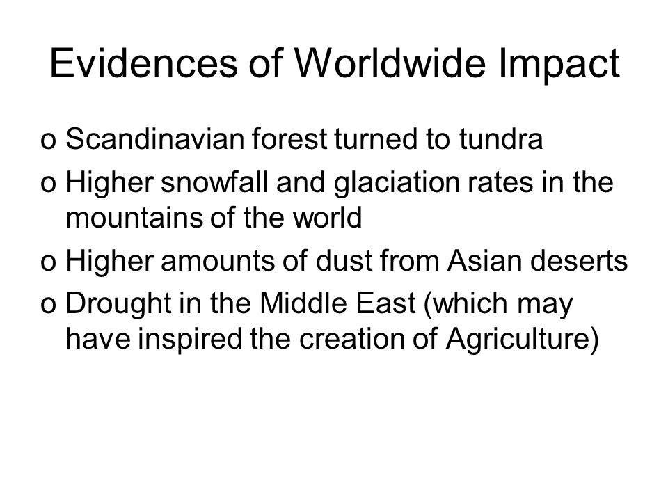 Evidences of Worldwide Impact oScandinavian forest turned to tundra oHigher snowfall and glaciation rates in the mountains of the world oHigher amounts of dust from Asian deserts oDrought in the Middle East (which may have inspired the creation of Agriculture)