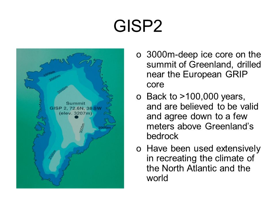 GISP2 o3000m-deep ice core on the summit of Greenland, drilled near the European GRIP core oBack to >100,000 years, and are believed to be valid and agree down to a few meters above Greenland's bedrock oHave been used extensively in recreating the climate of the North Atlantic and the world