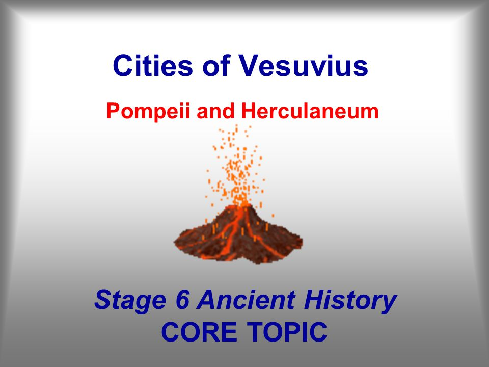 Cities of Vesuvius Pompeii and Herculaneum Stage 6 Ancient History CORE TOPIC