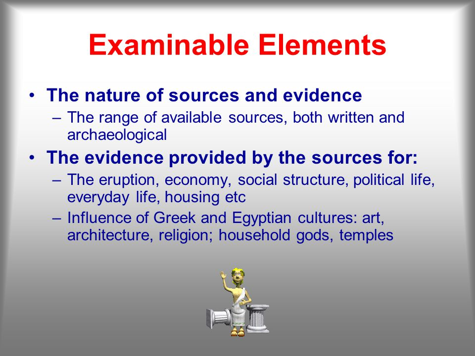 Examinable Elements The nature of sources and evidence –The range of available sources, both written and archaeological The evidence provided by the sources for: –The eruption, economy, social structure, political life, everyday life, housing etc –Influence of Greek and Egyptian cultures: art, architecture, religion; household gods, temples