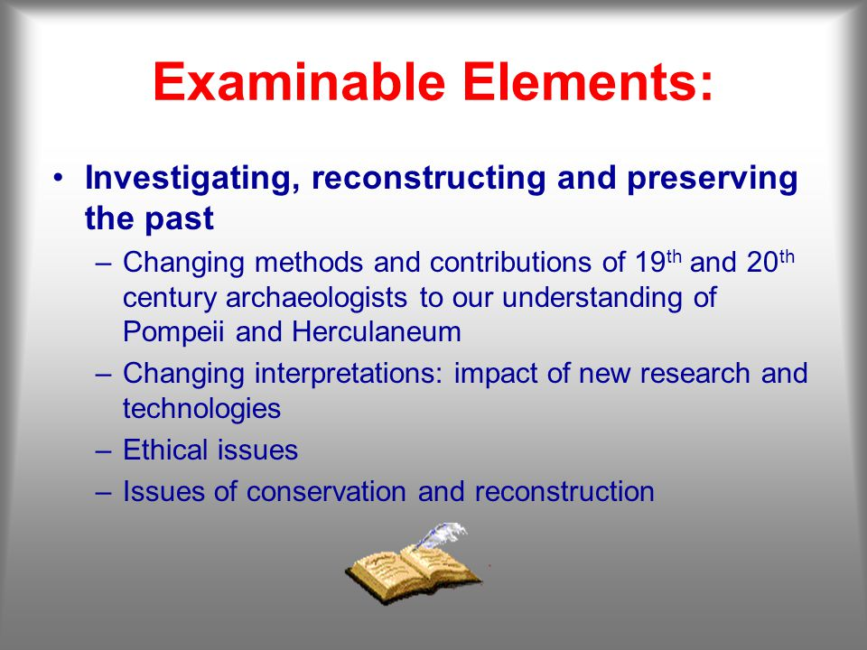 Examinable Elements: Investigating, reconstructing and preserving the past –Changing methods and contributions of 19 th and 20 th century archaeologists to our understanding of Pompeii and Herculaneum –Changing interpretations: impact of new research and technologies –Ethical issues –Issues of conservation and reconstruction