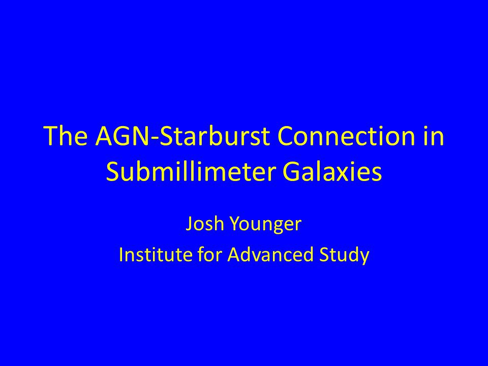 The AGN-Starburst Connection in Submillimeter Galaxies Josh Younger Institute for Advanced Study